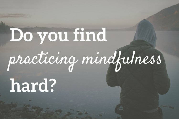 Do you find practicing mindfulness hard?