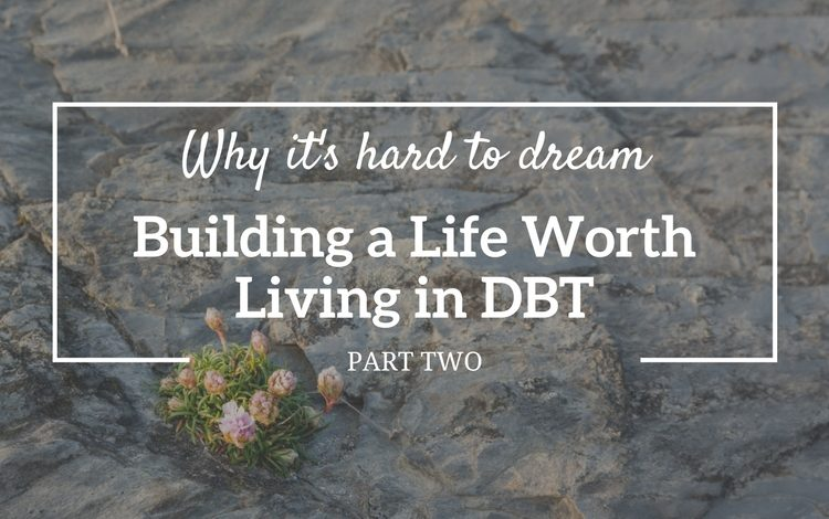 Part 2 of 3 in the series 'Building a life worth living in DBT' – learn why it's hard to dream.