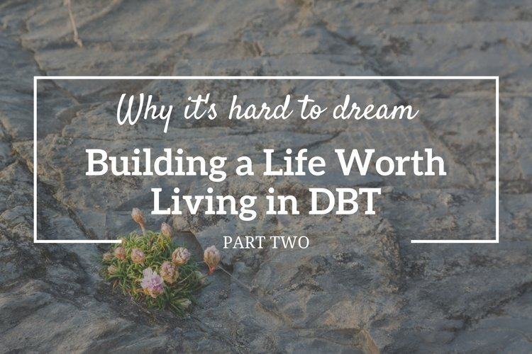 Why it's hard to dream: Building a life worth living in DBT (Part 2)
