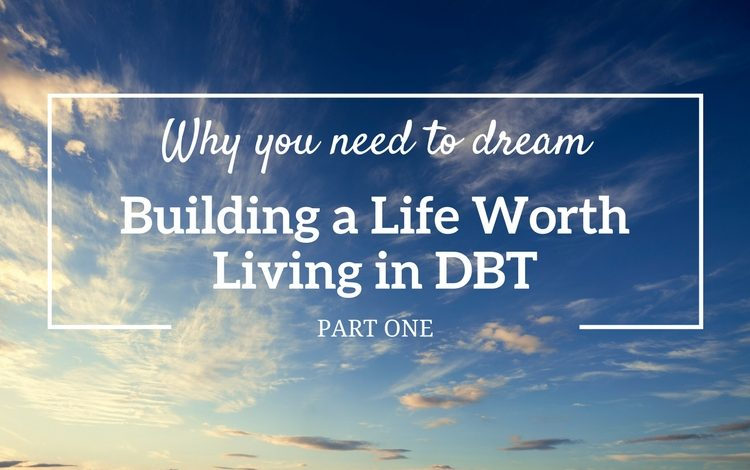 Part 1 of 3 in the series 'Building a life worth living in DBT' – find out why you need to dream as the first step in DBT.