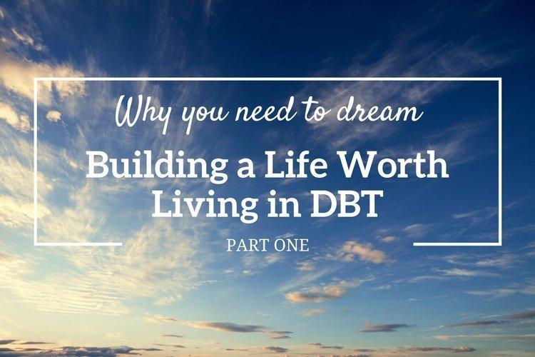 Why you need to dream: Building a Life Worth Living in DBT (Part 1)