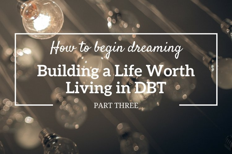 Learn how to begin dreaming – in Part 3 of 3 in the series 'Building a life worth living in DBT