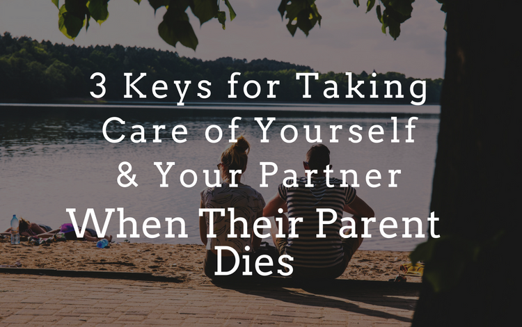 3 Keys for Taking of Yourself and Your Partner when their Parent Dies