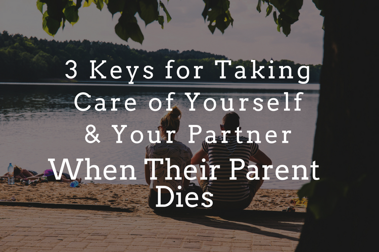 3 Keys for Taking Care of Yourself and Your Partner When Their Parent Dies
