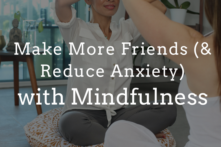 Make More Friends (and Reduce Social Anxiety) with Mindfulness