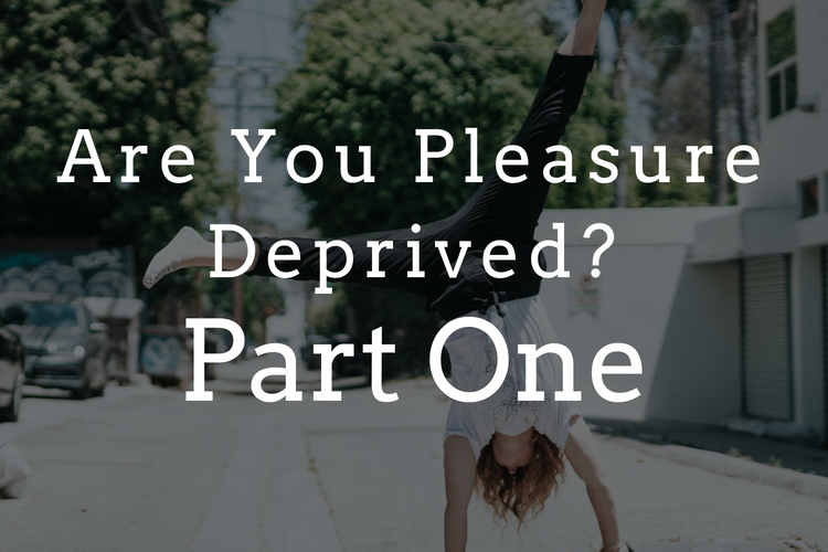 Are You Pleasure Deprived? Part 1