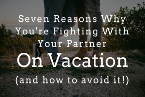 7 Reasons Why You're Fighting With Your Partner on Vacation and How to Avoid It