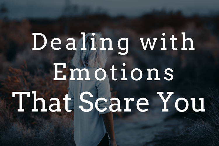 Dealing with Emotions that Scare You