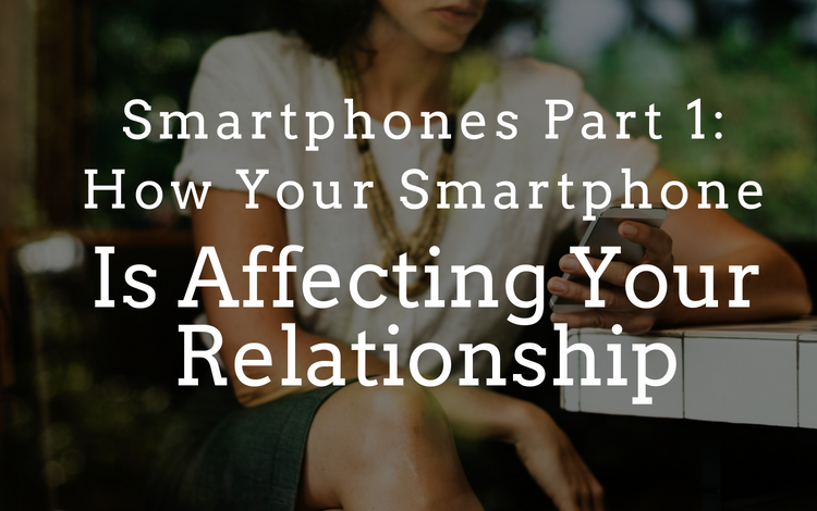 Smartphones Part 1: How Your Smartphone Is Affecting Your Relationship