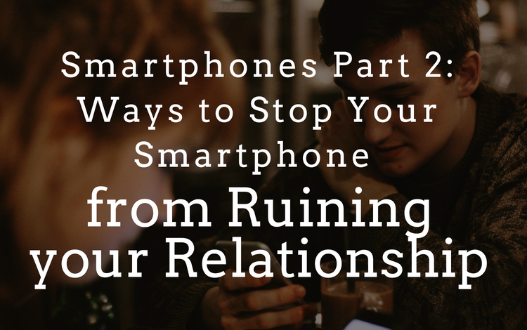 Smartphones Part 2: 3 Ways to Stop Your Smartphone from Ruining your Relationship
