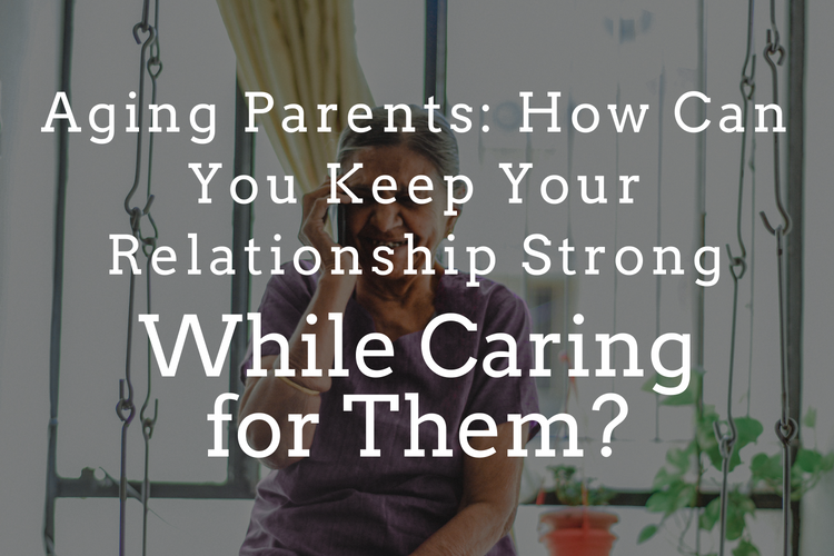 Aging Parents: How You Can Keep Your Relationship Strong While Caring For Them