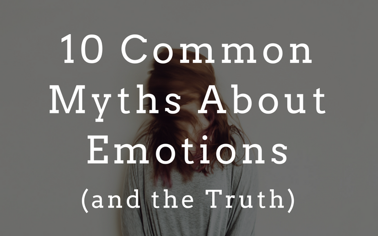 10 Common Myths About Emotions (and the Truth)